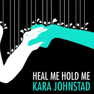 single HEAL ME, HOLD ME by Kara Johnstad, available at iTunes and CDbaby.com
